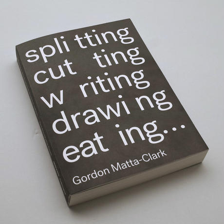 Gordon Matta-Clark / Splitting, Cutting, Writing, Drawing, Eating