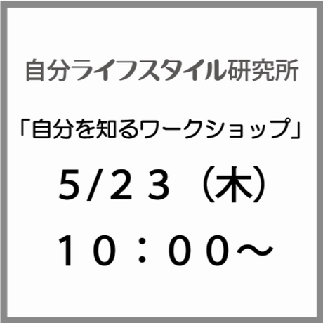 5/23(木)10:00〜自分を知る〜自分がどうありたいのかを知り理解し行動するきっかけを探すワークショップ