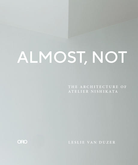 『Almost, Not: The Architecture of Atelier Nishikata』Leslie Van Duzer   和訳冊子『そう……じゃない:アトリエニシカタの建築』付き