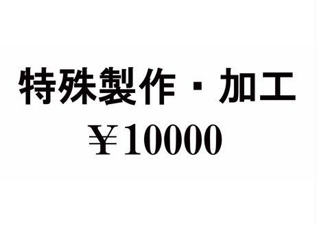 特殊製作・加工 ¥10000