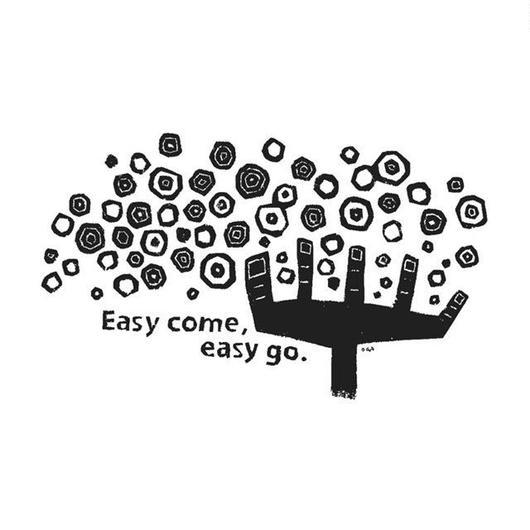 Easy come,easy go.