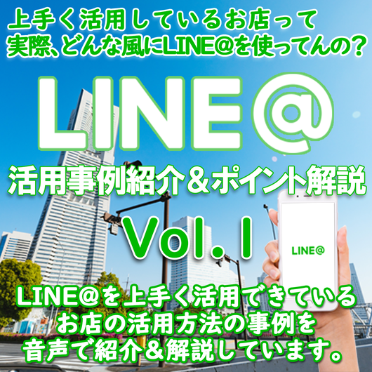 LINE@活用事例紹介&ポイント音声解説レポート Vol.1