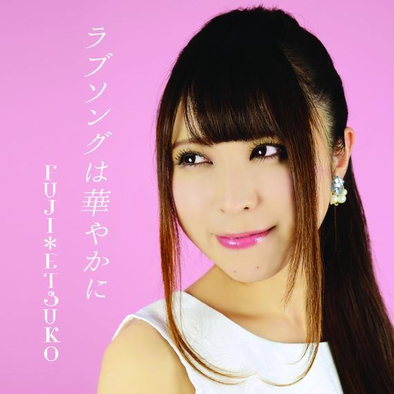 FUJI*ETSUKO 1st SINGLE「ラブソングは華やかに」(2016.11.26 on sale)