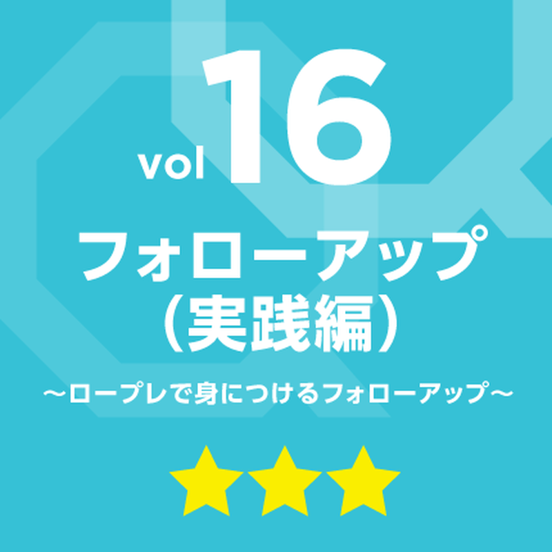 vol.16 フォローアップ(実践編)~ロープレで身につけるフォローアップ~