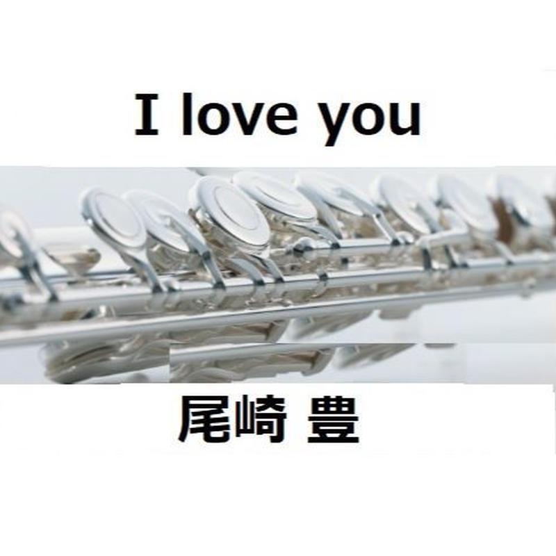 【フルート楽譜】 I love you(尾崎豊)(フルートピアノ伴奏)