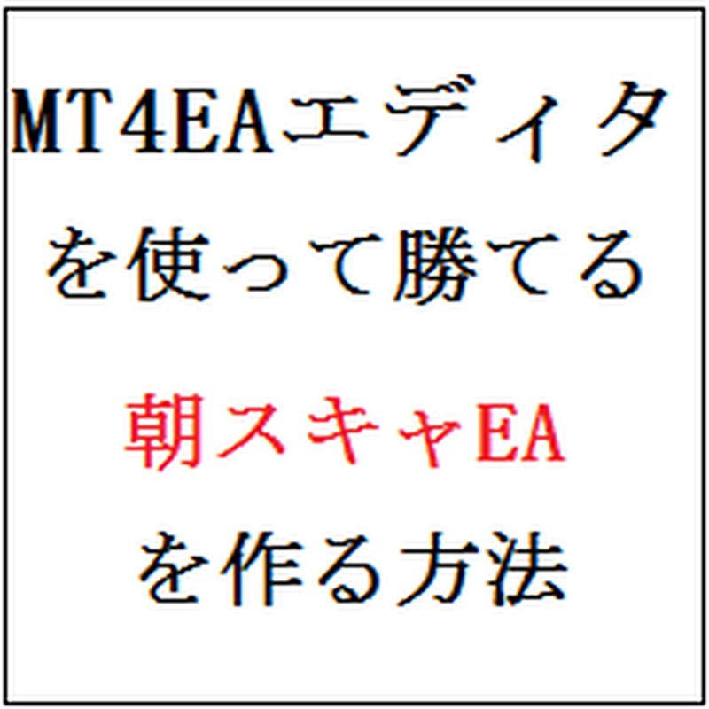 【MT4EAエディタ】を使って勝てる朝スキャEAを作る方法
