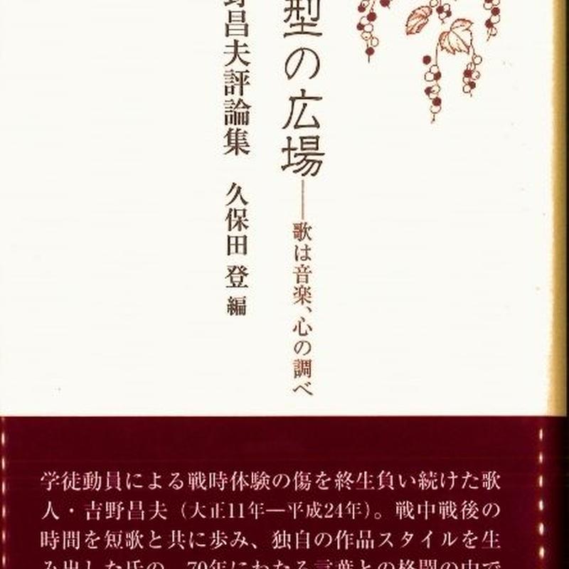 久保田登編『吉野昌夫評論集  定型の広場-歌は音楽、心の調べ』