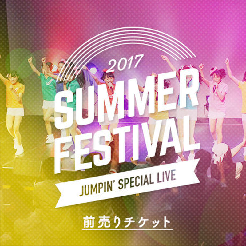 SUMMER FESTIVAL 2017 〜JUMPIN' SPECIAL LIVE〜 前売りチケット