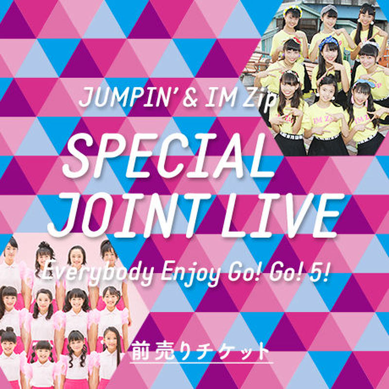 JUMPIN' × IM Zip「 SPECIAL JOINT LIVE 〜 Everybody Enjoy GO! GO! 5! 〜 」前売りチケット