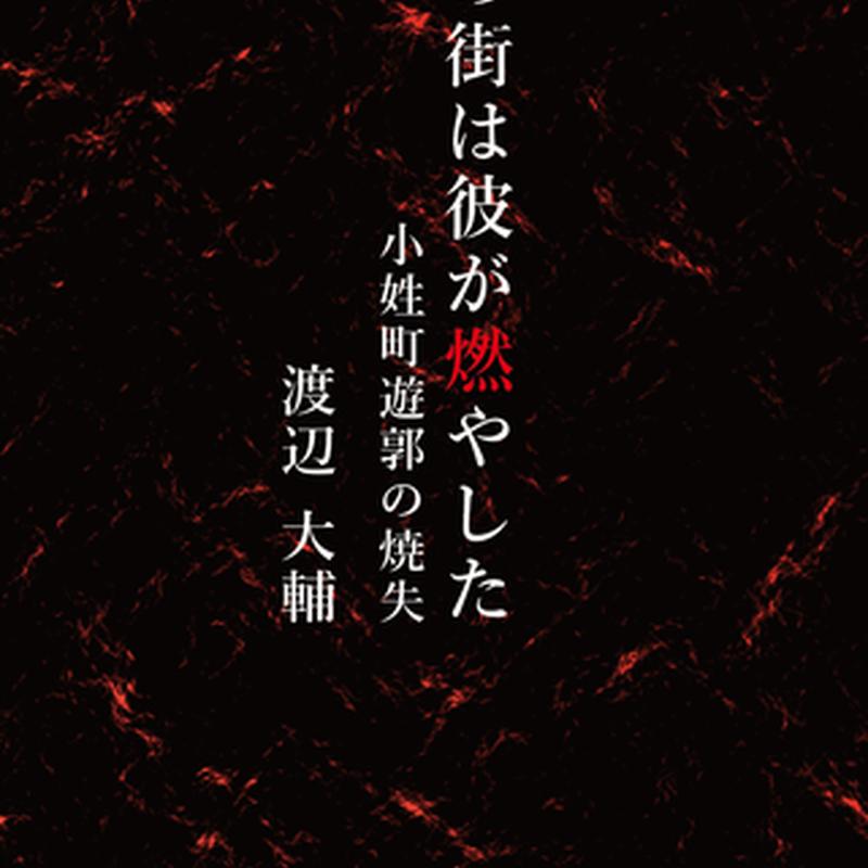 渡辺大輔 『この街は彼が燃やした 小性町遊郭の消失』