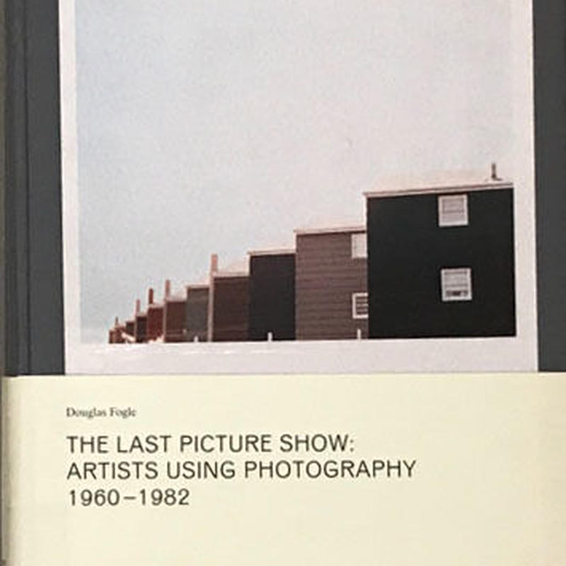 THE LAST PICTURE SHOW :  ARTISTS USING PHOTOGRAPHY 1960-1982 / Douglas Fogle