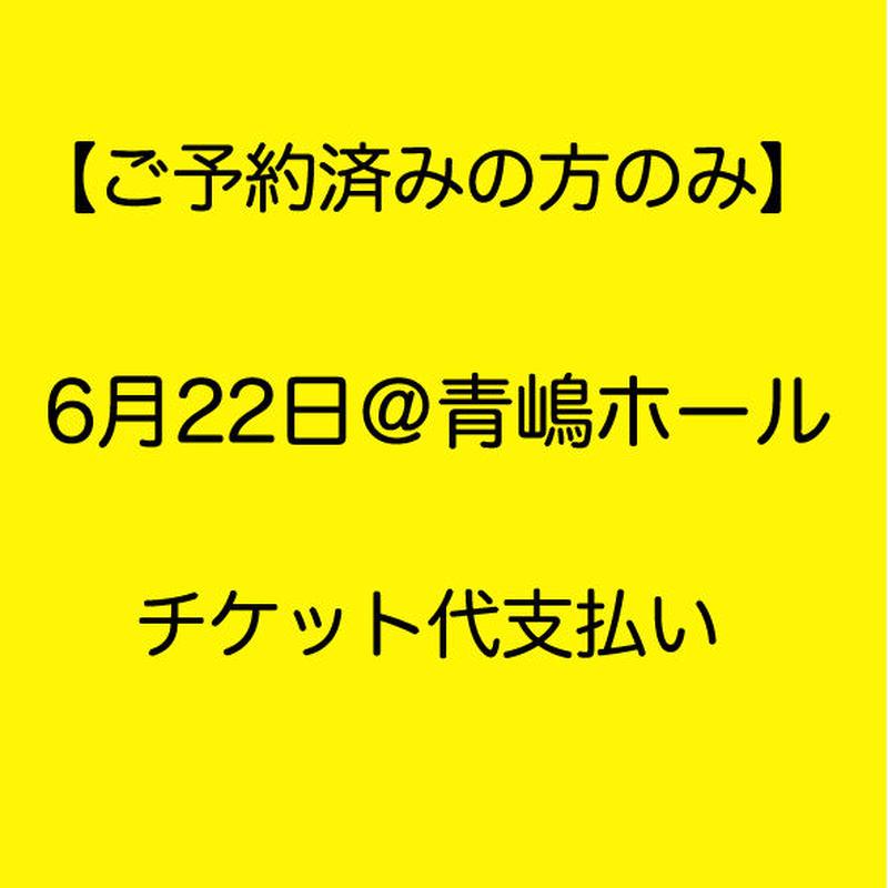 【ご予約済みの方のみ】『6/22青嶋ホール』チケット代お支払い