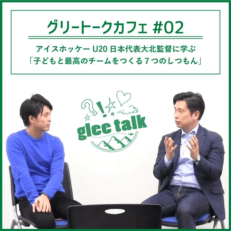【映像ダウンロード】グリートークカフェ#02:アイスホッケーU20日本代表大北監督に学ぶ「子どもと最高のチームをつくる7つのしつもん」