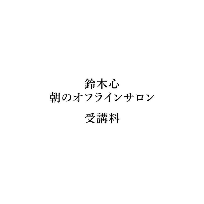 鈴木心の朝のオフラインサロン受講料/1回分(*個別にメールにて日程調整がお済みの方のみご購入ください)