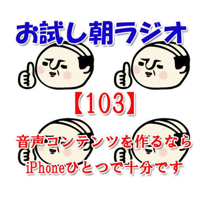 お試し朝ラジオ【103】音声コンテンツを作るならiPhoneひとつで十分です