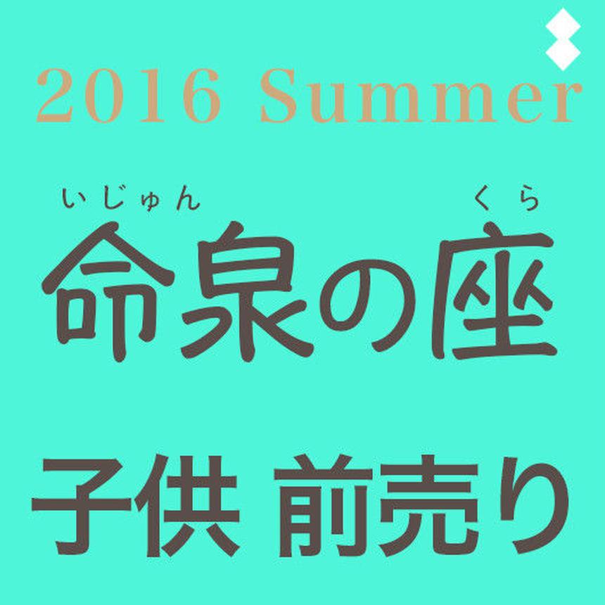 「命泉の座」2016 Summer 前売り(小学生以下)