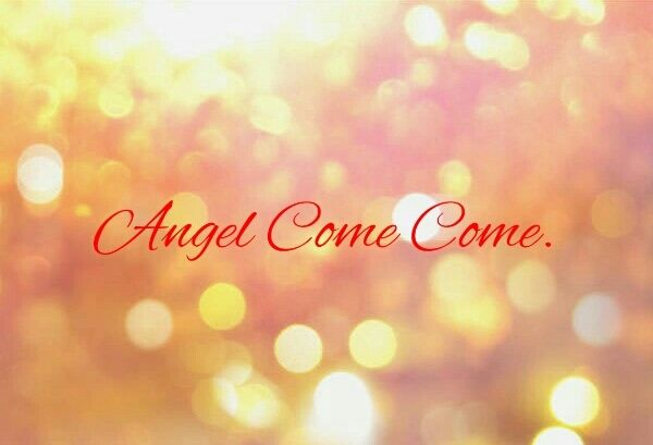Angel Come Come.