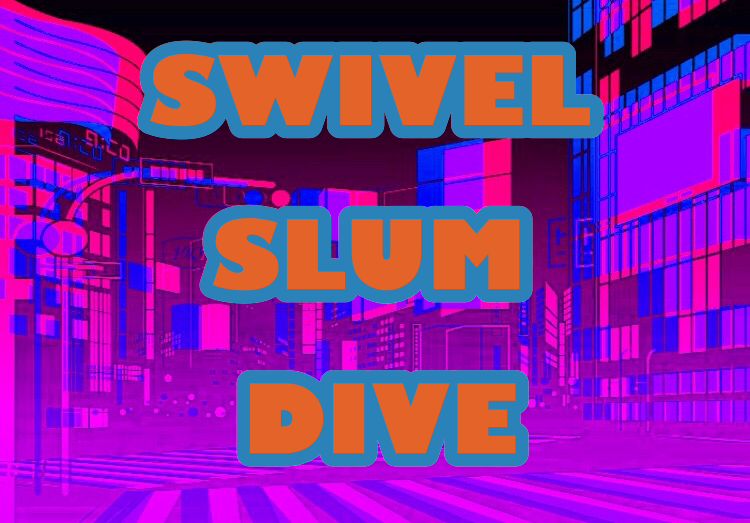 SWIVEL SLUM DIVE
